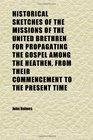 Historical Sketches of the Missions of the United Brethren for Propagating the Gospel Among the Heathen From Their Commencement to the Present