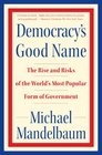 Democracy's Good Name The Rise and Risks of the World's Most Popular Form of Government