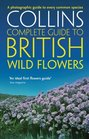 Collins Complete Guide to British Wild Flowers A Photographic Guide to Every Common Species