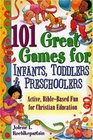 101 Great Games For Infants, Toddlers,  Preschoolers: Active, Bible-Based Fun for Christian Education