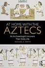 At Home with the Aztecs An Archaeologist Uncovers Their Daily Life