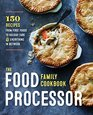 The Food Processor Family Cookbook 150 Recipes from First Foods to Holiday Fare and Everything in Between