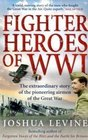 Fighter Heroes of WWI The Extraordinary Story of the Pioneering Airmen of the Great War