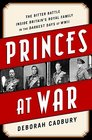 Princes at War The Bitter Battle Inside Britain's Royal Family in the Darkest Days of WWII