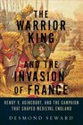 The Warrior King and the Invasion of France Henry V Agincourt and the Campaign that Shaped Medieval England