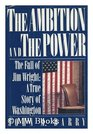 The Ambition and the Power  The Fall of Jim Wright--A True Story of Washington