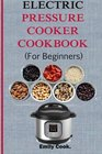 Electric pressure cooker cookbook for beginners: Top Recipes With Beginners Guide To Electric Pressure Cooking (Soups, Stews, Chowders, Seafoods, ... Desserts, Vegan & Gluten Free Recipes)