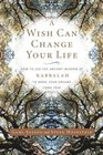 A Wish Can Change Your Life : How to Use the Ancient Wisdom of Kabbalah to Make Your Dreams Come True