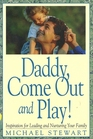 Daddy Come Out and Play Inspiration for Leading and Nurturing Your Family