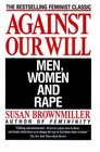 Against Our Will : Men, Women and Rape
