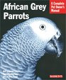 African Grey Parrots: Everthing About History, Care, Nutrition, Handling, and Behavior (Complete Pet Owner's Manual)