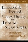 Emotionally Focused Couple Therapy with Trauma Survivors : Strengthening Attachment Bonds (Guilford Family Therapy Series)