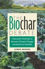 The Biochar Debate Charcoal's Potential to Reverse Climate Change and Build Soil Fertility