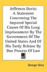 Jefferson Davis A Statement Concerning The Imputed Special Causes Of His Long Imprisonment By The Government Of The United States And Of His Tardy Release By Due Process Of Law