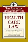 The ABA Complete and Easy Guide to Health Care Law Your Guide to Protecting Your Rights as a Patient Dealing with Hospitals Health Insurance Medicare and More