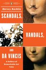 Scandals Vandals and da Vincis A Gallery of Remarkable Art Tales