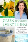 Green Goes with Everything Simple Steps to a Healthier Life and a Cleaner Planet