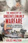 The Ministry of Ungentlemanly Warfare Churchill's Mavericks Plotting Hitler's Defeat