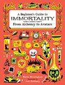 A Beginner's Guide to Immortality From Alchemy to Avatars
