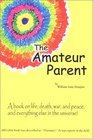 The Amateur Parent A Book on Life Death War and Peace and Everything Else in the Universe
