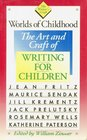 Worlds of Childhood The Art and Craft of Writing for Children
