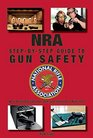 The NRA Step-by-Step Guide to Gun Safety How to Safely Care for Use and Store Your Firearms
