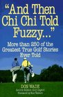 And Then Chi Chi Told Fuzzy... : More Than 250 of the Greatest True Golf Stories Ever Told