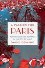 A Passion for Paris Romanticism and Romance in the City of Light