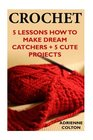 Crochet: 5 Lessons How To Make Dream Catchers + 5 Cute Projects: (Needlework, DIY, Crochet Patterns)