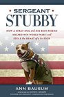 Sergeant Stubby How a Stray Dog and His Best Friend Helped Win World War I and Stole the Heart of a Nation