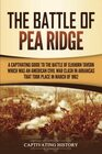 The Battle of Pea Ridge A Captivating Guide to the Battle of Elkhorn Tavern which was an American Civil War Clash in Arkansas That Took Place in March of 1862