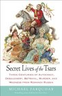 Secret Lives of the Tsars Three Centuries of Autocracy Debauchery Betrayal Murder and Madness from Romanov Russia