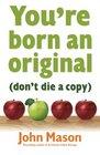 You're Born an OriginalDon't Die a Copy