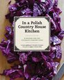 In a Polish Country House Kitchen 90 Recipes for the Ultimate Comfort Food