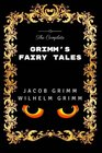 The Complete Grimm's Fairy Tales Premium Edition - Illustrated