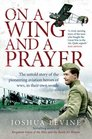 On a Wing and a Prayer The Untold Story of the Pioneering Aviation Heroes of WWI in Their Own Words