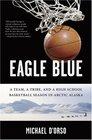 Eagle Blue A Team a Tribe and a High School Basketball Season in Arctic Alaska