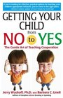 Getting Your Child From No to Yes  Without Nagging Bribing or Threatening