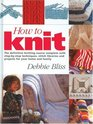 How to Knit - The Definitive Knitting Course Complete with Step-by-Step Techniques, Stitch Library and Projects for Your Home and Family
