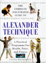 THE COMPLETE ILLUSTRATED GUIDE TO THE ALEXANDER TECHNIQUE A PRACTICAL APPROACH TO HEALTH POISE AND FITNESS