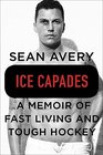 Ice Capades A Memoir of Fast Living and Tough Hockey
