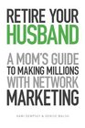 Retire Your Husband: A Mom\'s Guide to Making Millions with Network Marketing