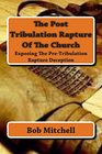 The Post Tribulation Rapture Of The Church Exposing the Pre Tribulation Rapture Deception