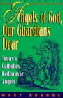 Angels of God, Our Guardians Dear: Today's Catholics Rediscover Angels