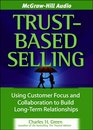 TrustBased Selling 4cd set Using Customer Focus and Collaboration to Build LongTerm Relationships