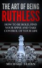 The Art Of Being Ruthless How To Be Bold Find Your Spine And Take Control Of Your Life
