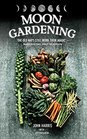 Moon Gardening Ancient and Natural Ways to Grow Healthier Tastier Food