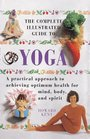 The Complete Illustrated Guide to Yoga A Practical Approach to Achieving Optimum Health for Mind Body and Spirit