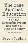 The Case against Education Why the Education System Is a Waste of Time and Money