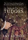 In Bed with the Tudors The Sex Lives of a Dynasty from Elizabeth of York to Elizabeth I